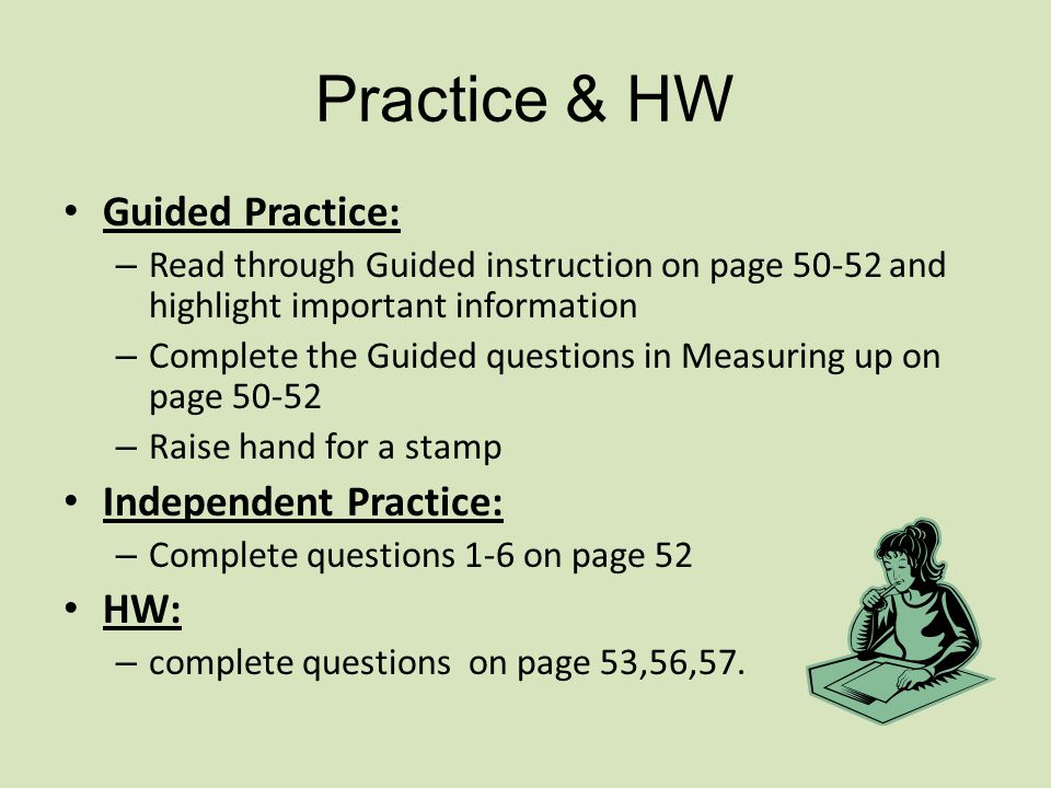 Practice & HW Guided Practice: – Read through Guided instruction on page 50-52 and highlight important information – Complete the Guided questions in Measuring up on page 50-52 – Raise hand for a stamp Independent Practice: – Complete questions 1-6 on page 52 HW: – complete questions on page 53,56,57.