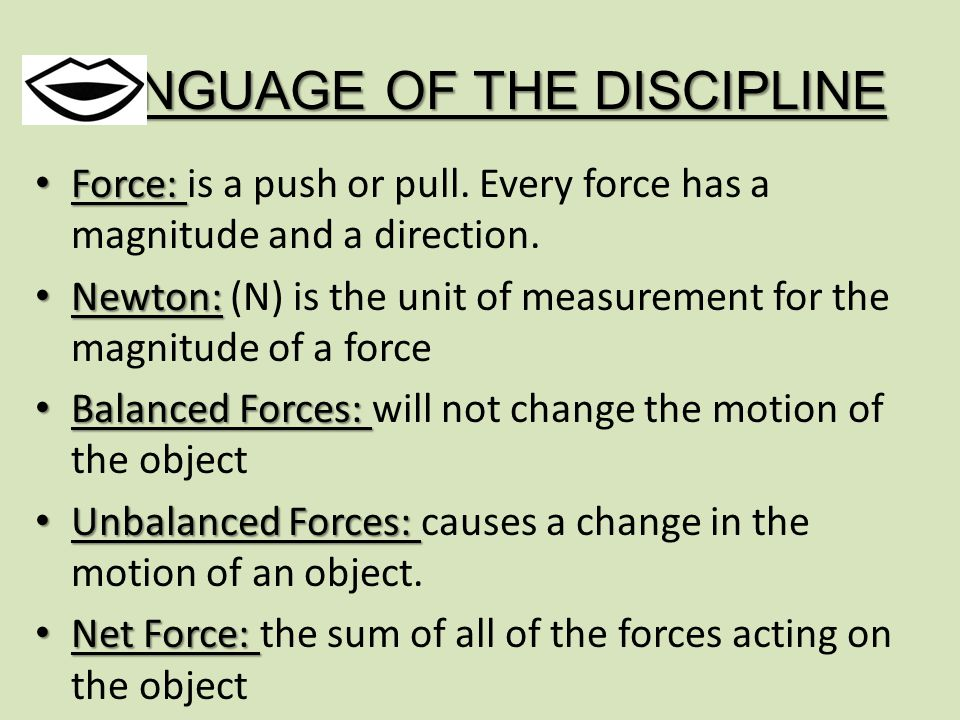 LANGUAGE OF THE DISCIPLINE Force: Force: is a push or pull.