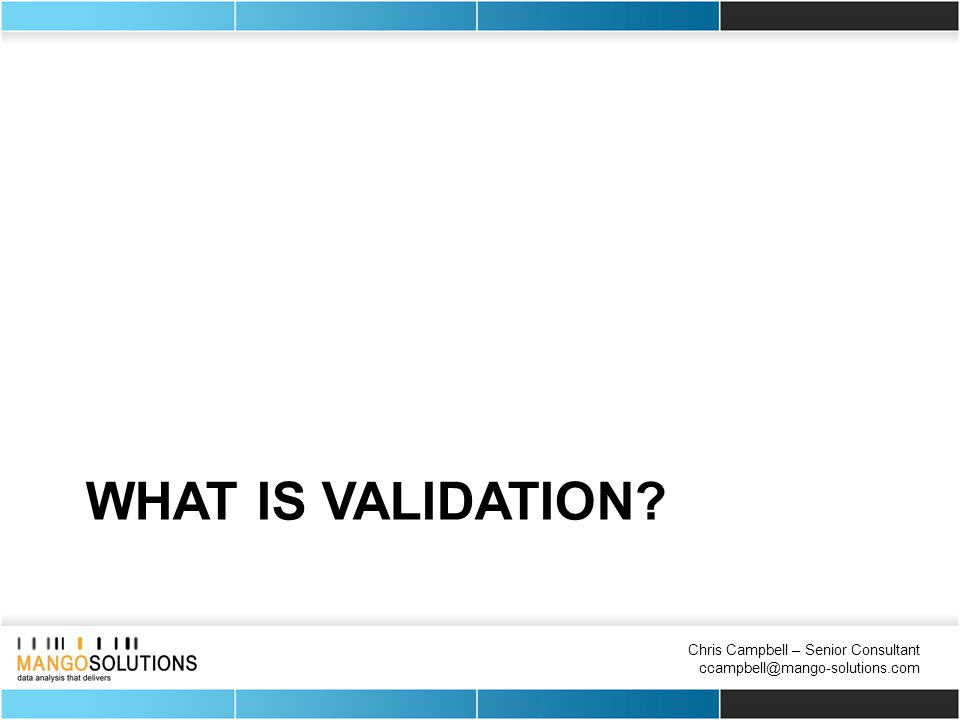 Chris Campbell – Senior Consultant ccampbell@mango-solutions.com WHAT IS VALIDATION