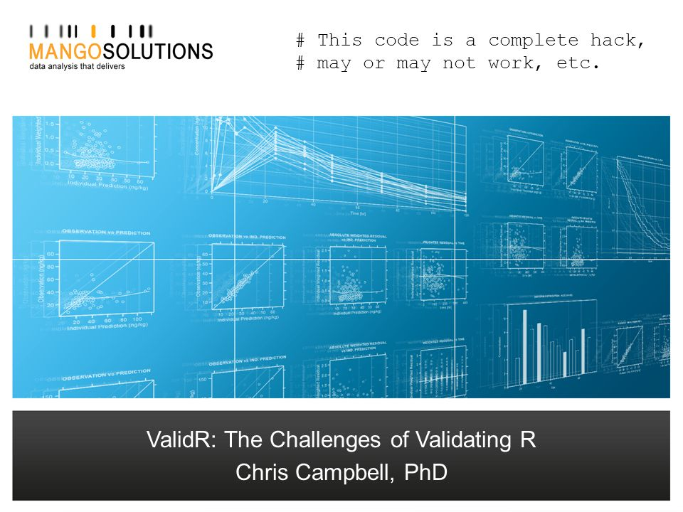 Chris Campbell – Senior Consultant ccampbell@mango-solutions.com ValidR: The Challenges of Validating R Chris Campbell, PhD # This code is a complete hack, # may or may not work, etc.