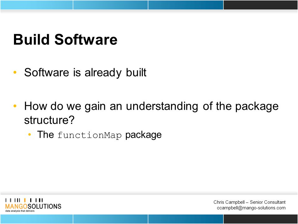 Chris Campbell – Senior Consultant ccampbell@mango-solutions.com Build Software Software is already built How do we gain an understanding of the package structure.