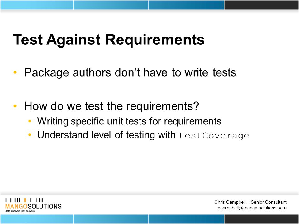 Chris Campbell – Senior Consultant ccampbell@mango-solutions.com Test Against Requirements Package authors don't have to write tests How do we test the requirements.