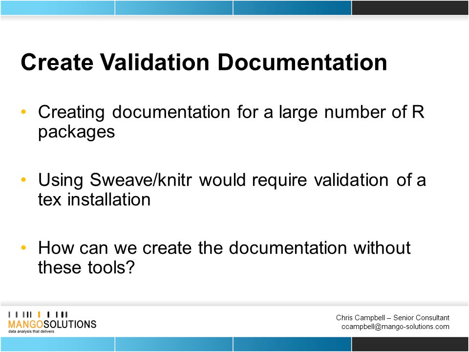 Chris Campbell – Senior Consultant ccampbell@mango-solutions.com Create Validation Documentation Creating documentation for a large number of R packages Using Sweave/knitr would require validation of a tex installation How can we create the documentation without these tools