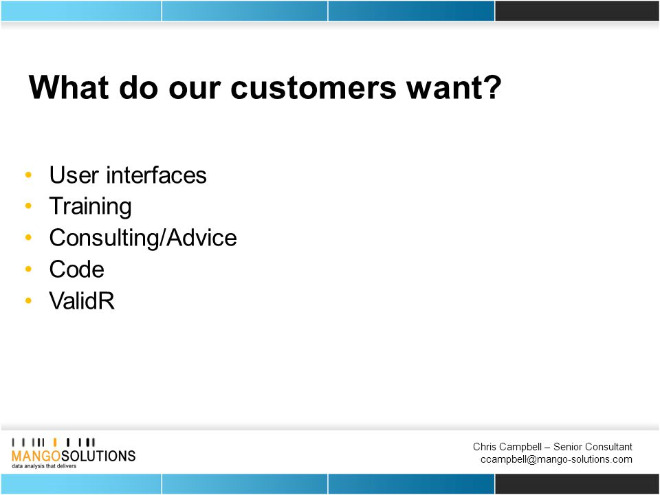 Chris Campbell – Senior Consultant ccampbell@mango-solutions.com What do our customers want.