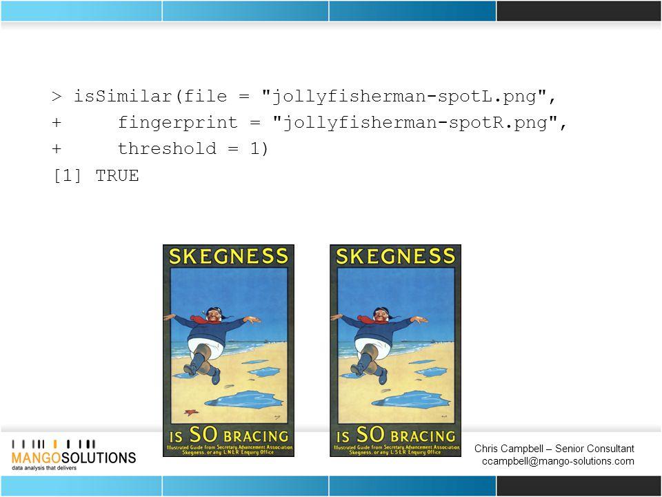Chris Campbell – Senior Consultant ccampbell@mango-solutions.com > isSimilar(file = jollyfisherman-spotL.png , + fingerprint = jollyfisherman-spotR.png , + threshold = 1) [1] TRUE