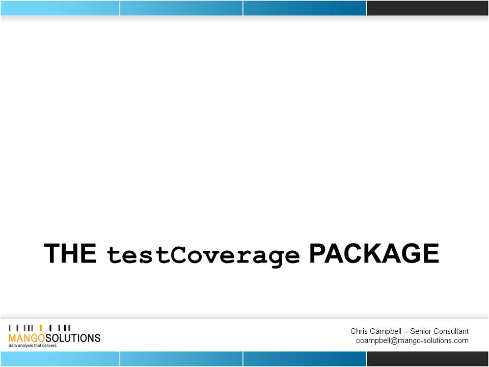 Chris Campbell – Senior Consultant ccampbell@mango-solutions.com THE testCoverage PACKAGE
