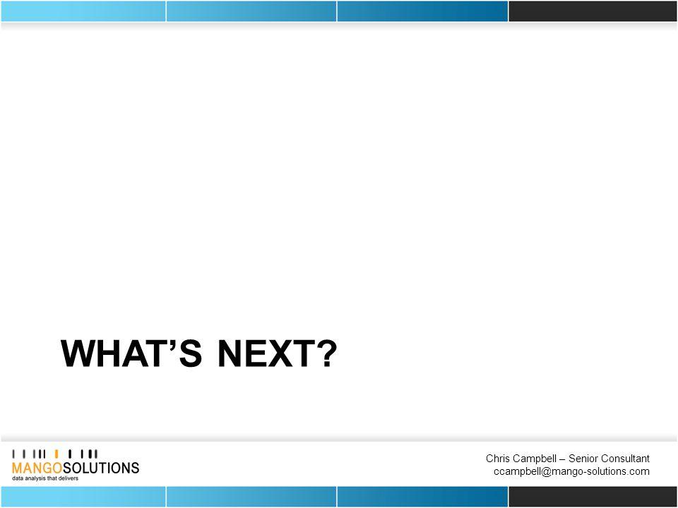 Chris Campbell – Senior Consultant ccampbell@mango-solutions.com WHAT'S NEXT?