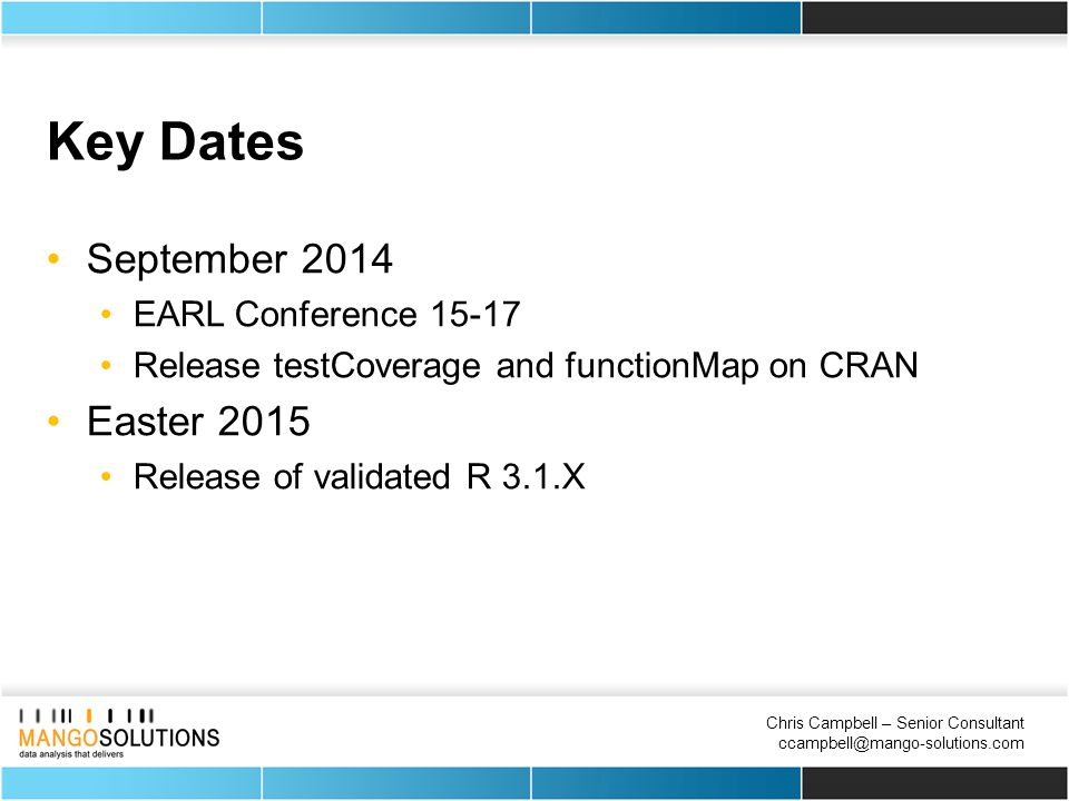 Chris Campbell – Senior Consultant ccampbell@mango-solutions.com Key Dates September 2014 EARL Conference 15-17 Release testCoverage and functionMap on CRAN Easter 2015 Release of validated R 3.1.X