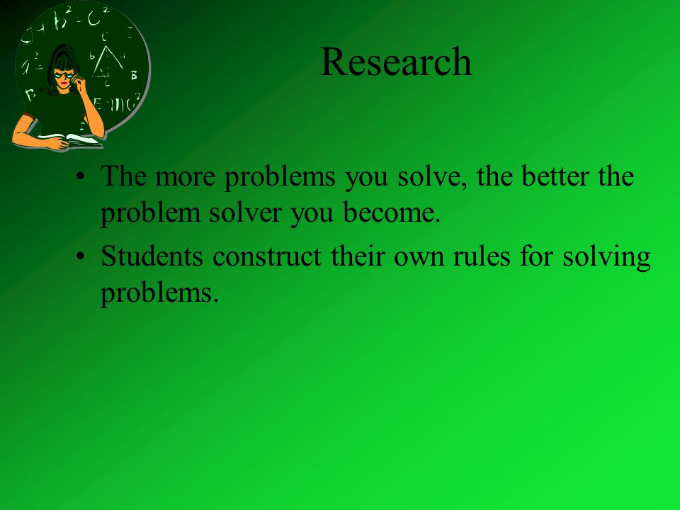 Research The more problems you solve, the better the problem solver you become.
