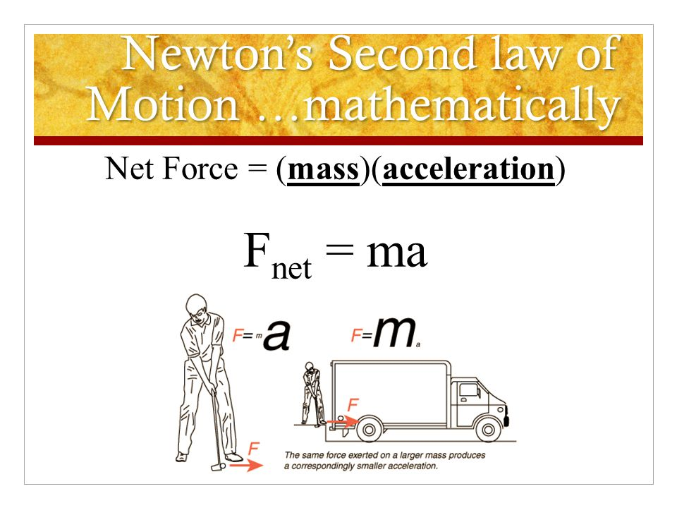 Newtons' Second Law The acceleration of an object is directly proportional to the net force acting on the object, and inversely proportional to the ma