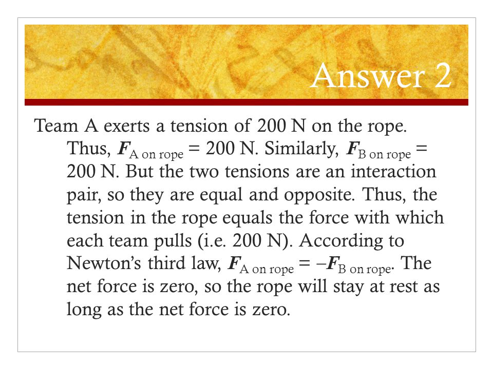 Question 2 In a tug-of-war event, both teams A and B exert an equal tension of 200 N on the rope. What is the tension in the rope? In which direction
