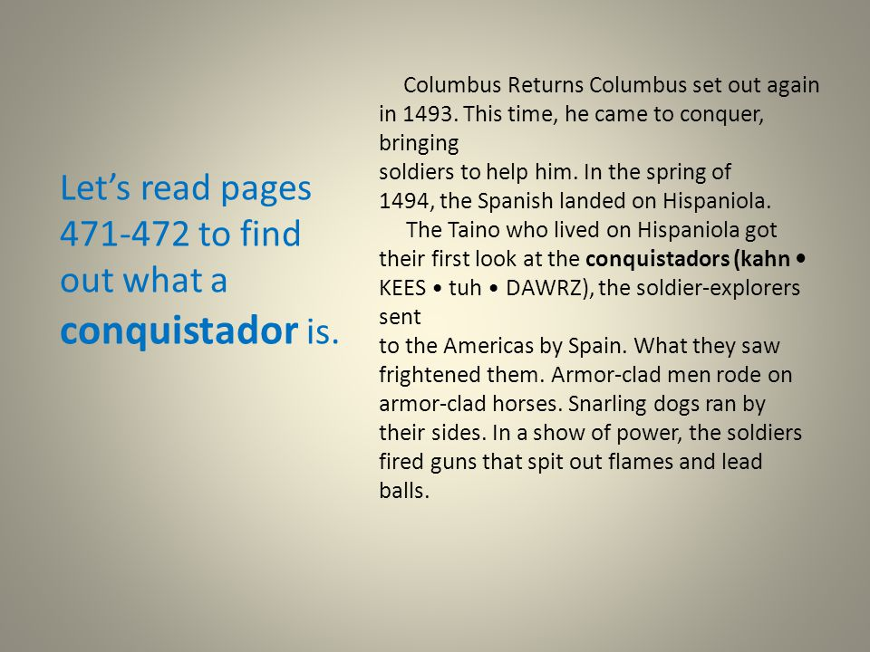 Let's read pages 471-472 to find out what a conquistador is. Columbus Returns Columbus set out again in 1493. This time, he came to conquer, bringing