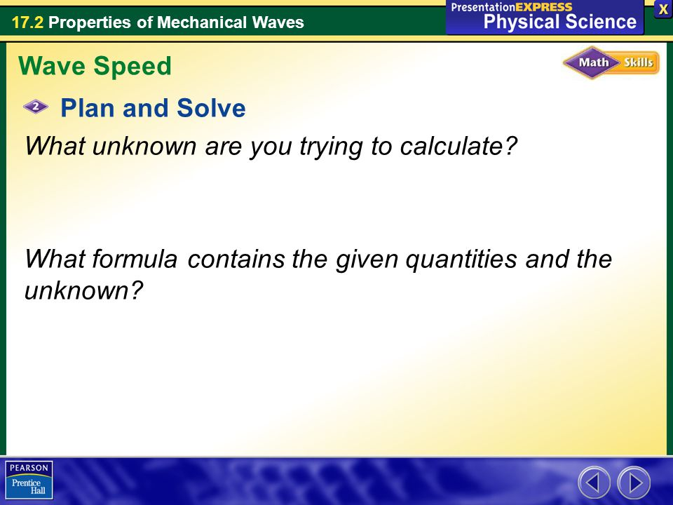 17.2 Properties of Mechanical Waves Plan and Solve What unknown are you trying to calculate? What formula contains the given quantities and the unknow