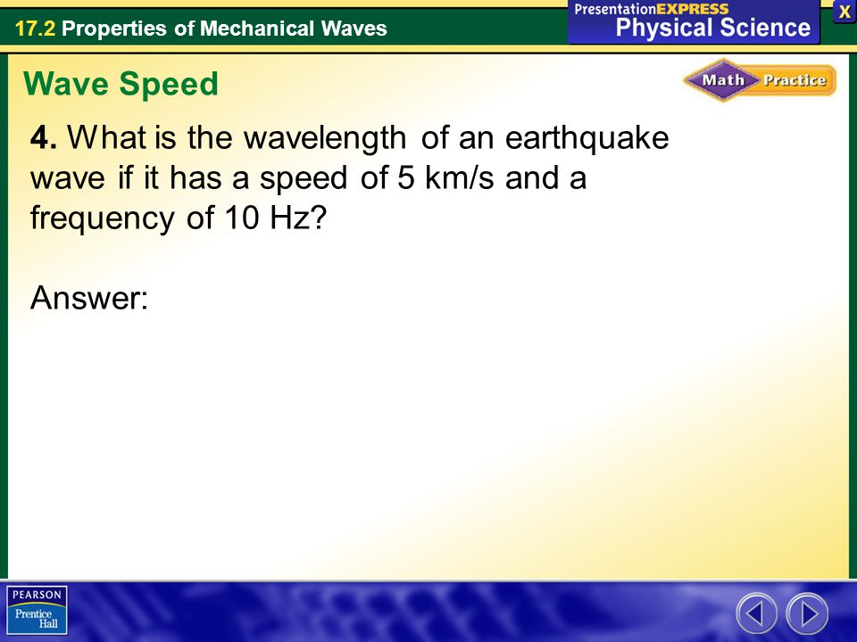 17.2 Properties of Mechanical Waves 4. What is the wavelength of an earthquake wave if it has a speed of 5 km/s and a frequency of 10 Hz? Answer: Wave