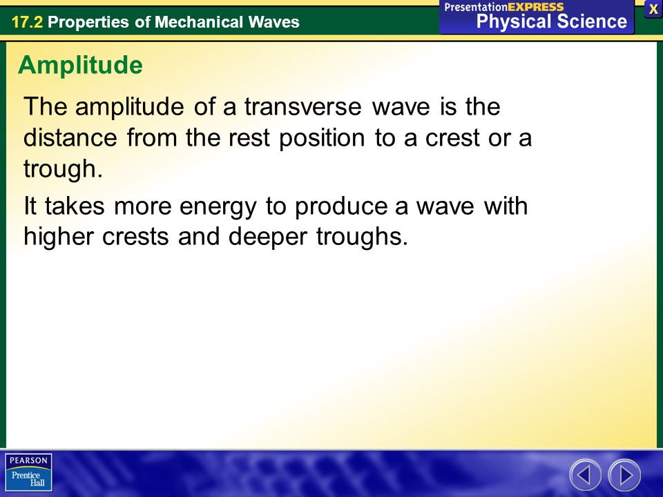 17.2 Properties of Mechanical Waves The amplitude of a transverse wave is the distance from the rest position to a crest or a trough. It takes more en