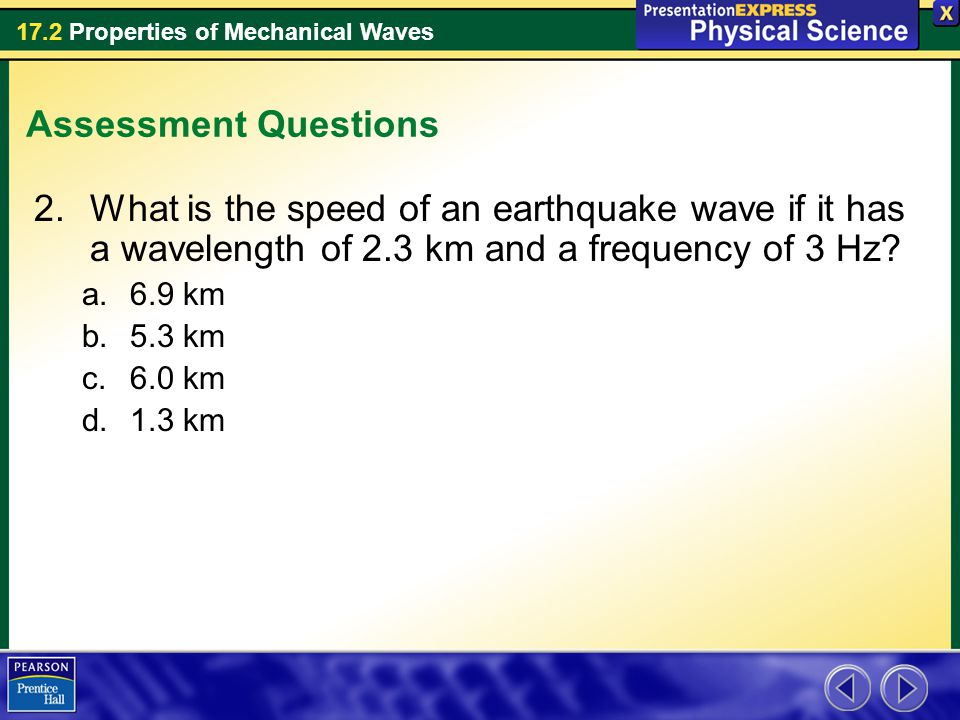 17.2 Properties of Mechanical Waves Assessment Questions 2.What is the speed of an earthquake wave if it has a wavelength of 2.3 km and a frequency of