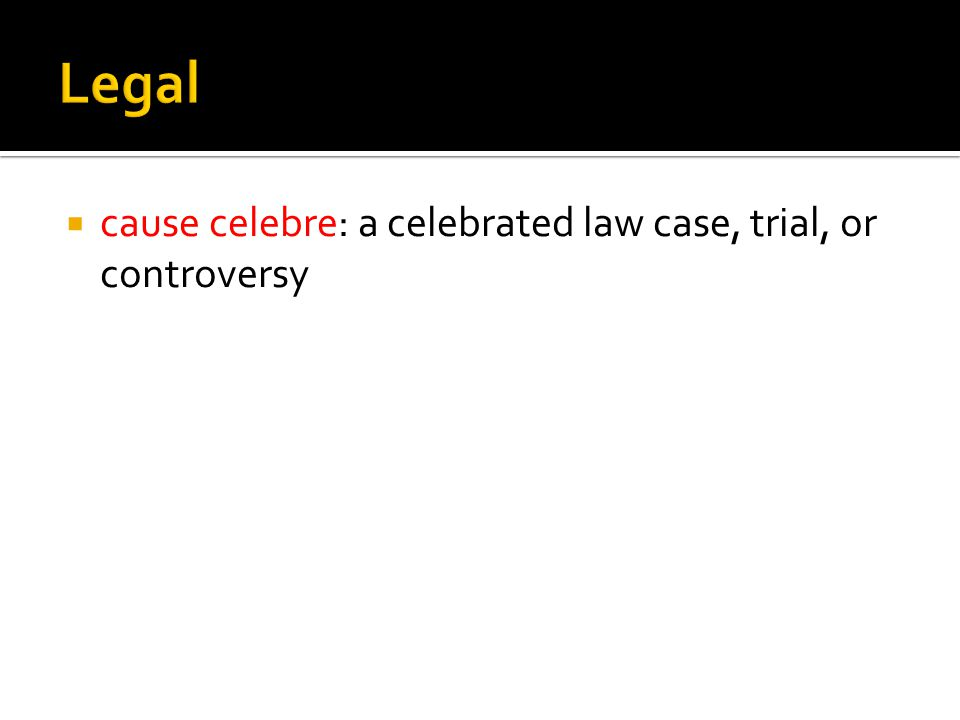  cause celebre: a celebrated law case, trial, or controversy