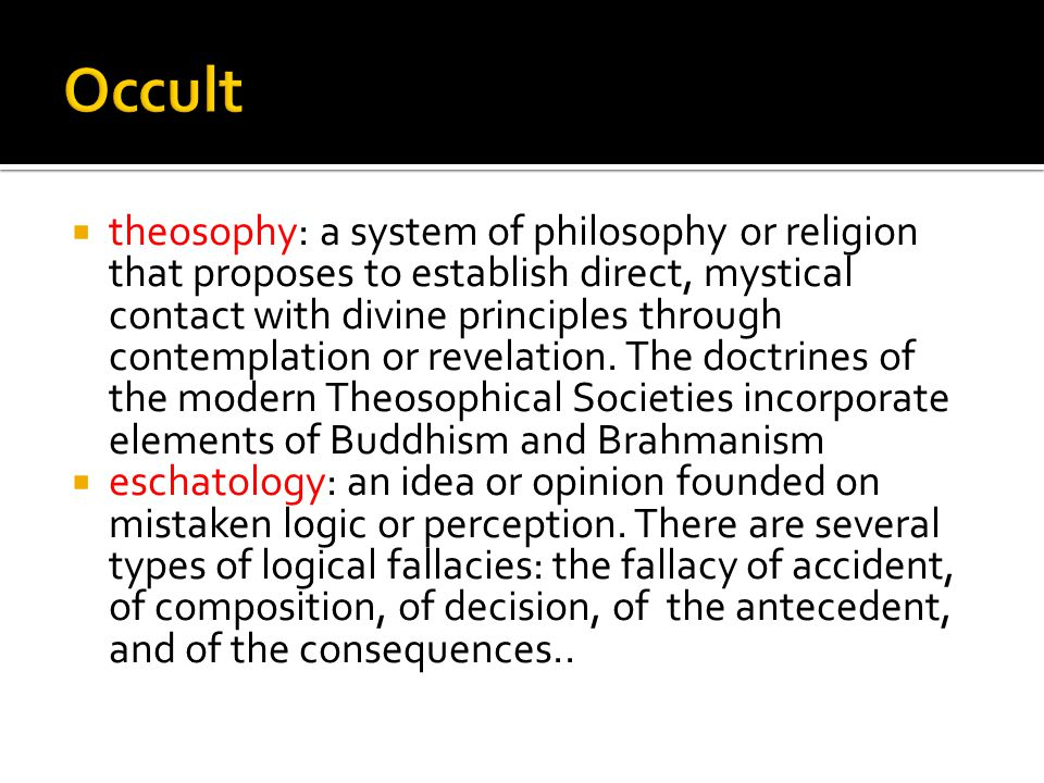  theosophy: a system of philosophy or religion that proposes to establish direct, mystical contact with divine principles through contemplation or revelation.
