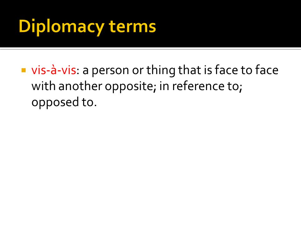  vis-à-vis: a person or thing that is face to face with another opposite; in reference to; opposed to.