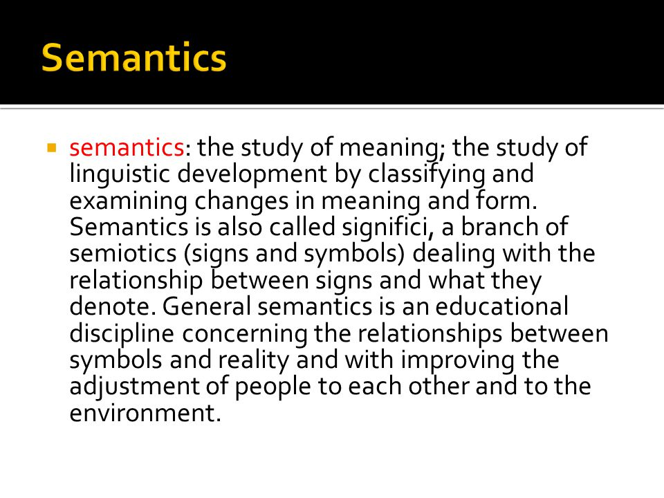  semantics: the study of meaning; the study of linguistic development by classifying and examining changes in meaning and form.