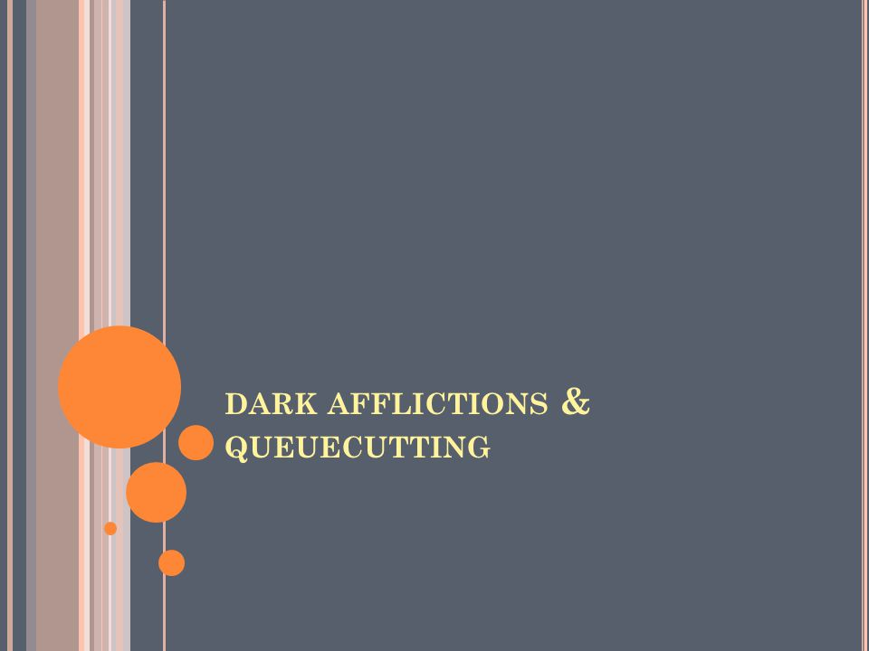 DARK AFFLICTIONS & QUEUECUTTING