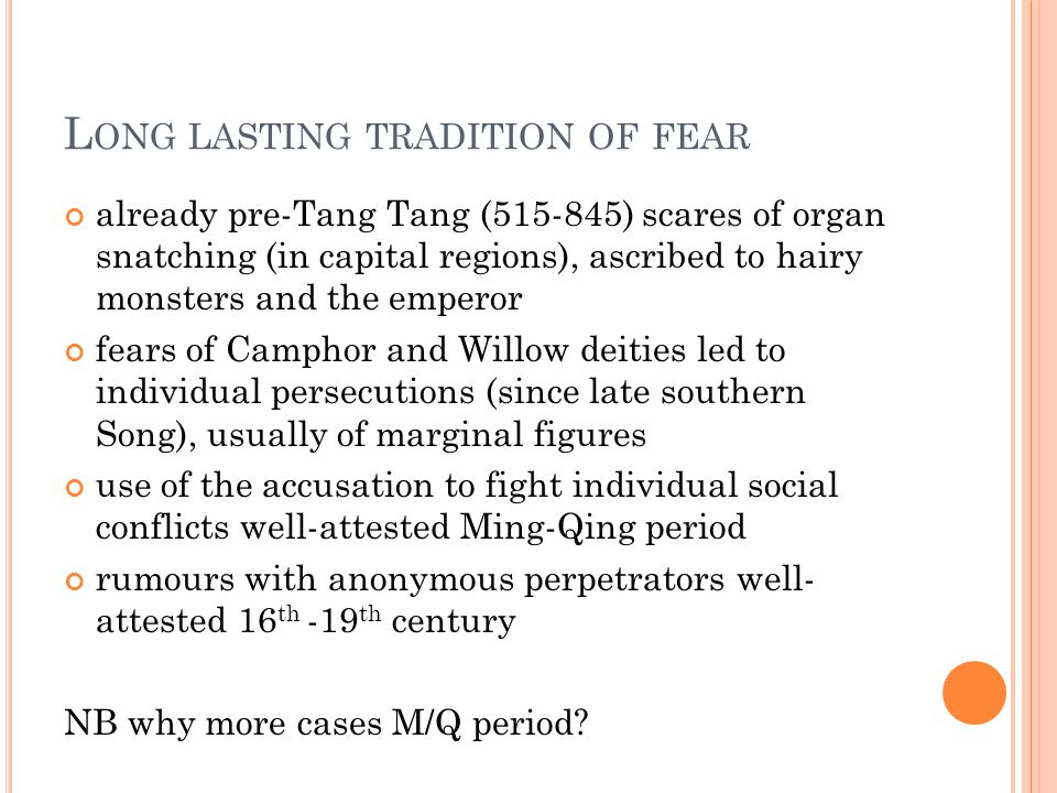 L ONG LASTING TRADITION OF FEAR already pre-Tang Tang (515-845) scares of organ snatching (in capital regions), ascribed to hairy monsters and the emperor fears of Camphor and Willow deities led to individual persecutions (since late southern Song), usually of marginal figures use of the accusation to fight individual social conflicts well-attested Ming-Qing period rumours with anonymous perpetrators well- attested 16 th -19 th century NB why more cases M/Q period