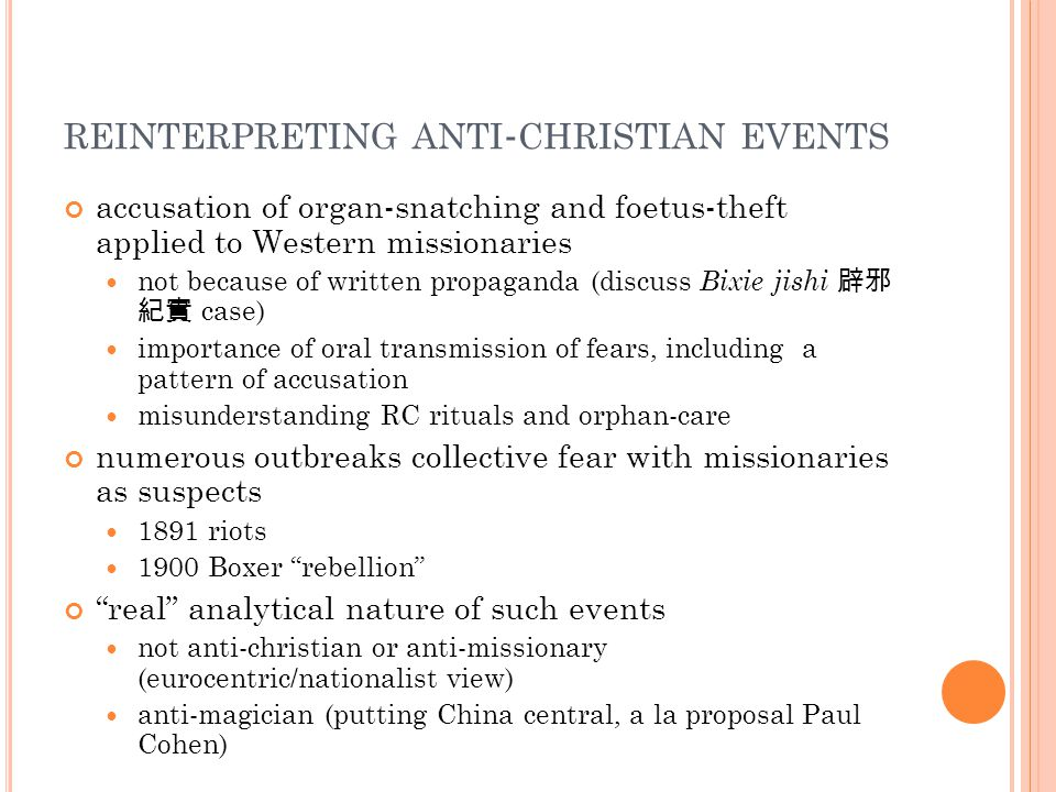 REINTERPRETING ANTI - CHRISTIAN EVENTS accusation of organ-snatching and foetus-theft applied to Western missionaries not because of written propaganda (discuss Bixie jishi 辟邪 紀實 case) importance of oral transmission of fears, including a pattern of accusation misunderstanding RC rituals and orphan-care numerous outbreaks collective fear with missionaries as suspects 1891 riots 1900 Boxer rebellion real analytical nature of such events not anti-christian or anti-missionary (eurocentric/nationalist view) anti-magician (putting China central, a la proposal Paul Cohen)