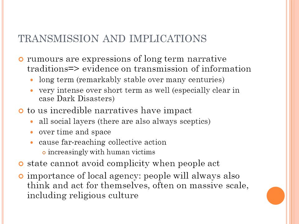 TRANSMISSION AND IMPLICATIONS rumours are expressions of long term narrative traditions=> evidence on transmission of information long term (remarkably stable over many centuries) very intense over short term as well (especially clear in case Dark Disasters) to us incredible narratives have impact all social layers (there are also always sceptics) over time and space cause far-reaching collective action increasingly with human victims state cannot avoid complicity when people act importance of local agency: people will always also think and act for themselves, often on massive scale, including religious culture