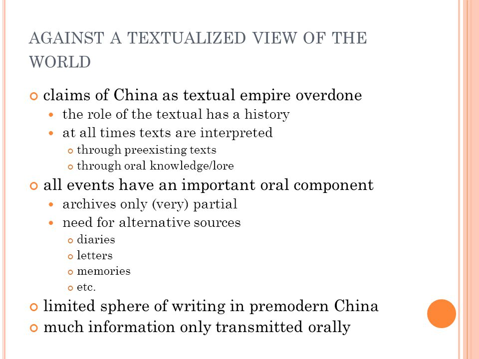 AGAINST A TEXTUALIZED VIEW OF THE WORLD claims of China as textual empire overdone the role of the textual has a history at all times texts are interpreted through preexisting texts through oral knowledge/lore all events have an important oral component archives only (very) partial need for alternative sources diaries letters memories etc.