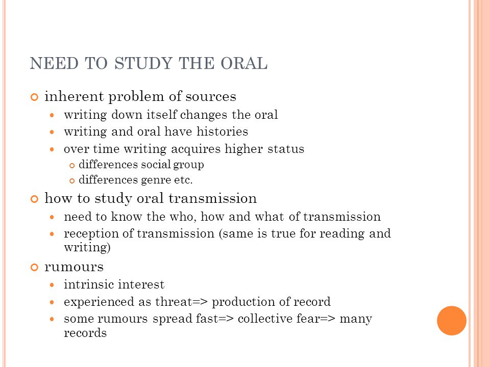 NEED TO STUDY THE ORAL inherent problem of sources writing down itself changes the oral writing and oral have histories over time writing acquires higher status differences social group differences genre etc.