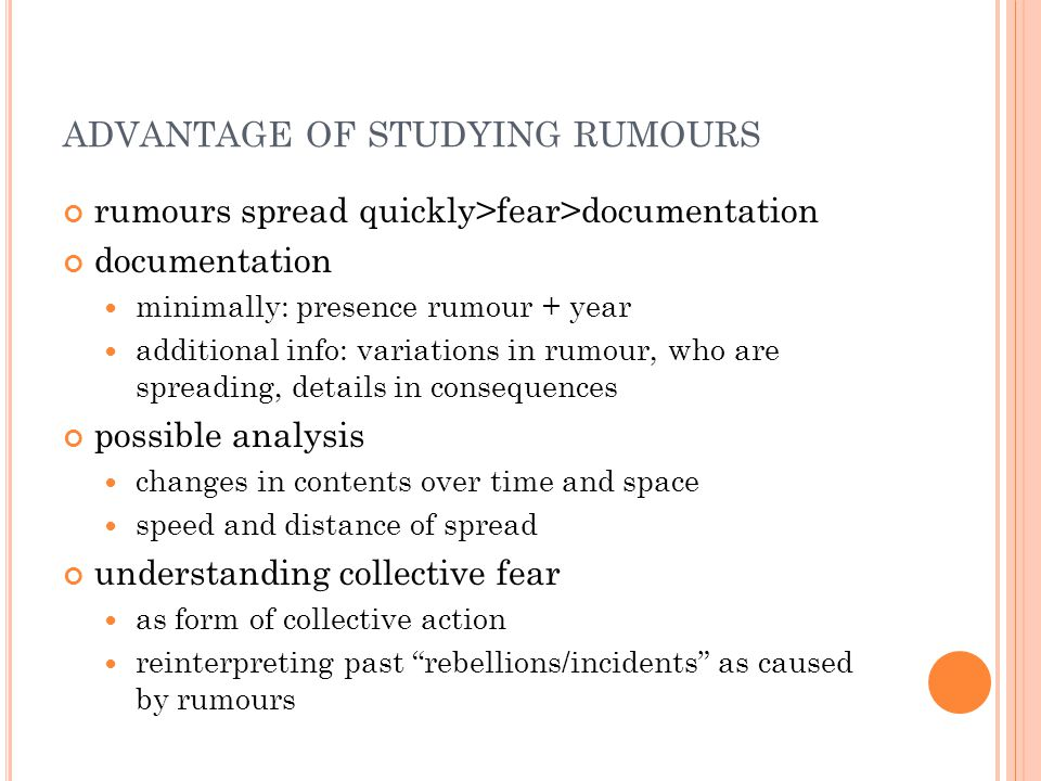 ADVANTAGE OF STUDYING RUMOURS rumours spread quickly>fear>documentation documentation minimally: presence rumour + year additional info: variations in rumour, who are spreading, details in consequences possible analysis changes in contents over time and space speed and distance of spread understanding collective fear as form of collective action reinterpreting past rebellions/incidents as caused by rumours
