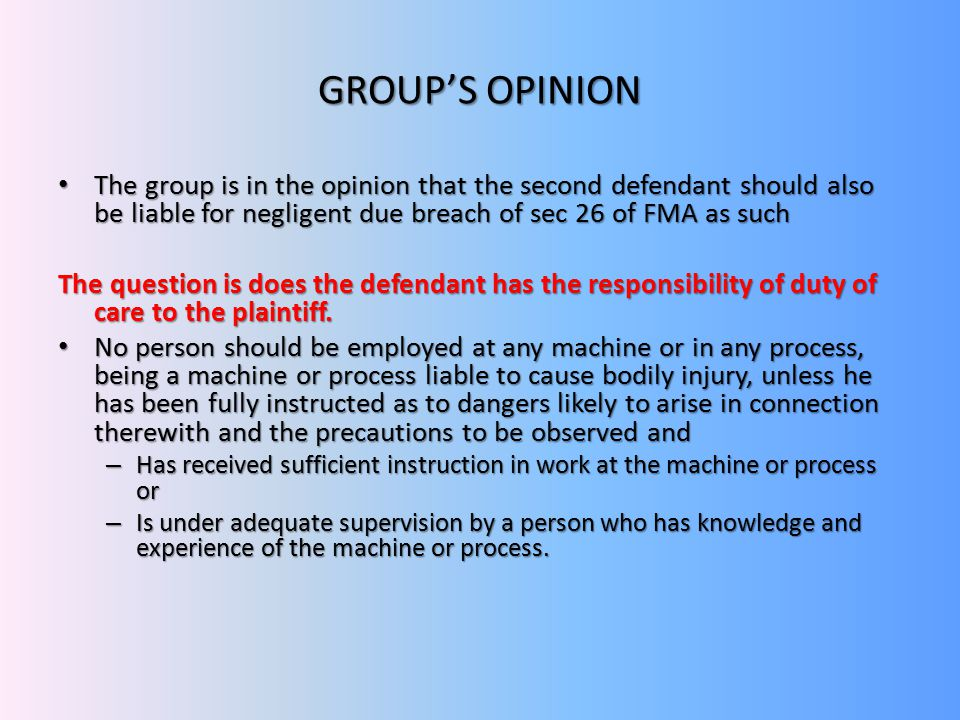 GROUP'S OPINION The group is in the opinion that the second defendant should also be liable for negligent due breach of sec 26 of FMA as such The group is in the opinion that the second defendant should also be liable for negligent due breach of sec 26 of FMA as such The question is does the defendant has the responsibility of duty of care to the plaintiff.