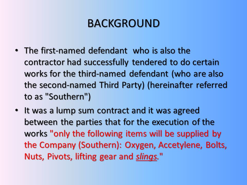 BACKGROUND The first-named defendant who is also the contractor had successfully tendered to do certain works for the third-named defendant (who are also the second-named Third Party) (hereinafter referred to as Southern ) The first-named defendant who is also the contractor had successfully tendered to do certain works for the third-named defendant (who are also the second-named Third Party) (hereinafter referred to as Southern ) It was a lump sum contract and it was agreed between the parties that for the execution of the works only the following items will be supplied by the Company (Southern): Oxygen, Accetylene, Bolts, Nuts, Pivots, lifting gear and slings. It was a lump sum contract and it was agreed between the parties that for the execution of the works only the following items will be supplied by the Company (Southern): Oxygen, Accetylene, Bolts, Nuts, Pivots, lifting gear and slings.