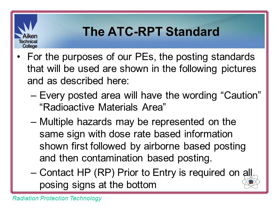 Radiation Protection Technology The ATC-RPT Standard For the purposes of our PEs, the posting standards that will be used are shown in the following pictures and as described here: –Every posted area will have the wording Caution Radioactive Materials Area –Multiple hazards may be represented on the same sign with dose rate based information shown first followed by airborne based posting and then contamination based posting.
