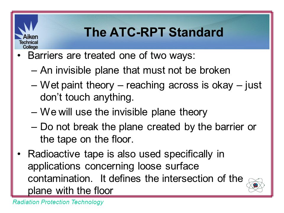 Radiation Protection Technology Barriers are treated one of two ways: –An invisible plane that must not be broken –Wet paint theory – reaching across is okay – just don't touch anything.
