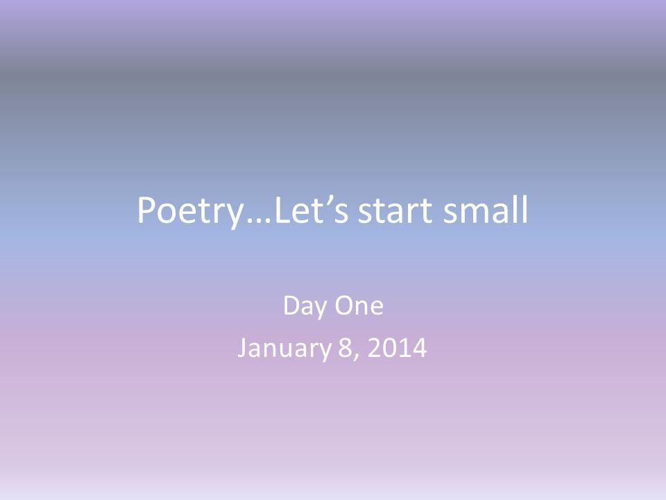 Poetry…Let's start small Day One January 8, 2014