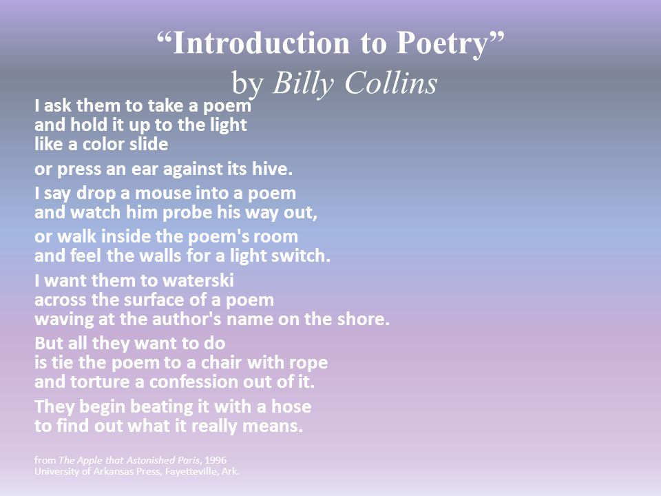 """Introduction to Poetry"" by Billy Collins I ask them to take a poem and hold it up to the light like a color slide or press an ear against its hive. I"