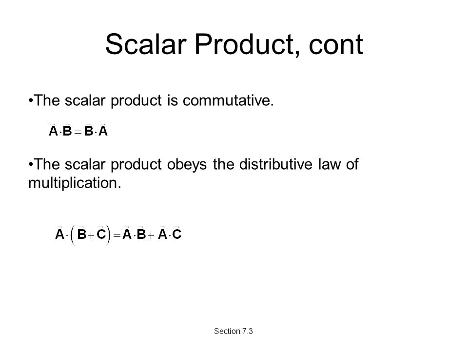 Scalar Product, cont The scalar product is commutative. The scalar product obeys the distributive law of multiplication. Section 7.3