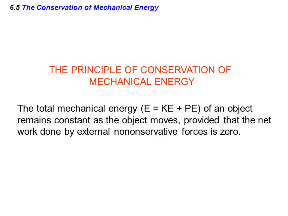 6.5 The Conservation of Mechanical Energy THE PRINCIPLE OF CONSERVATION OF MECHANICAL ENERGY The total mechanical energy (E = KE + PE) of an object re