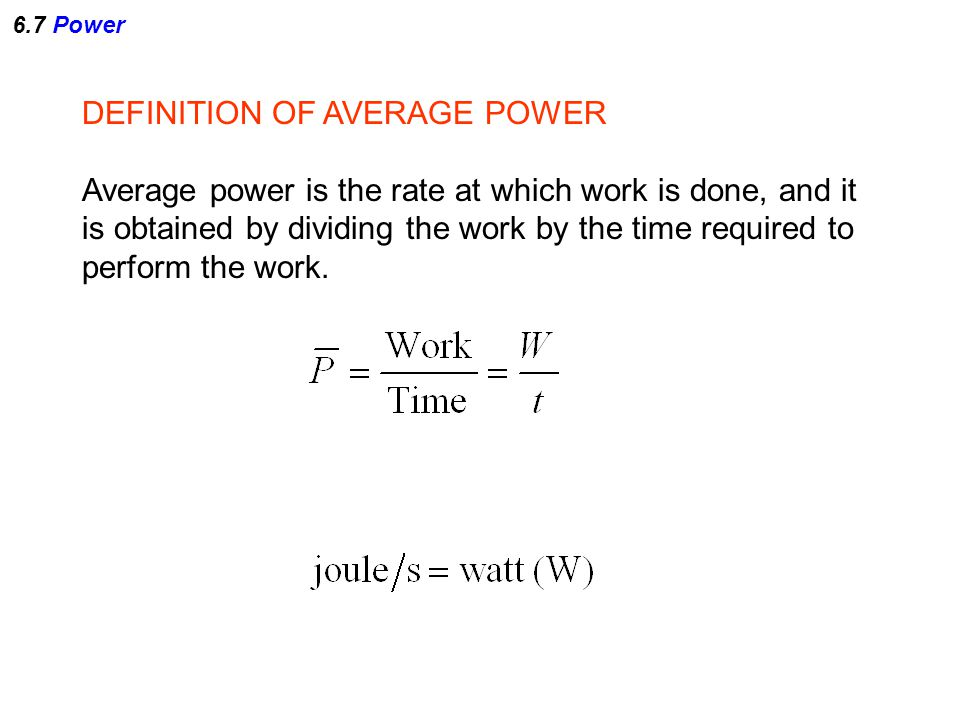 6.7 Power DEFINITION OF AVERAGE POWER Average power is the rate at which work is done, and it is obtained by dividing the work by the time required to
