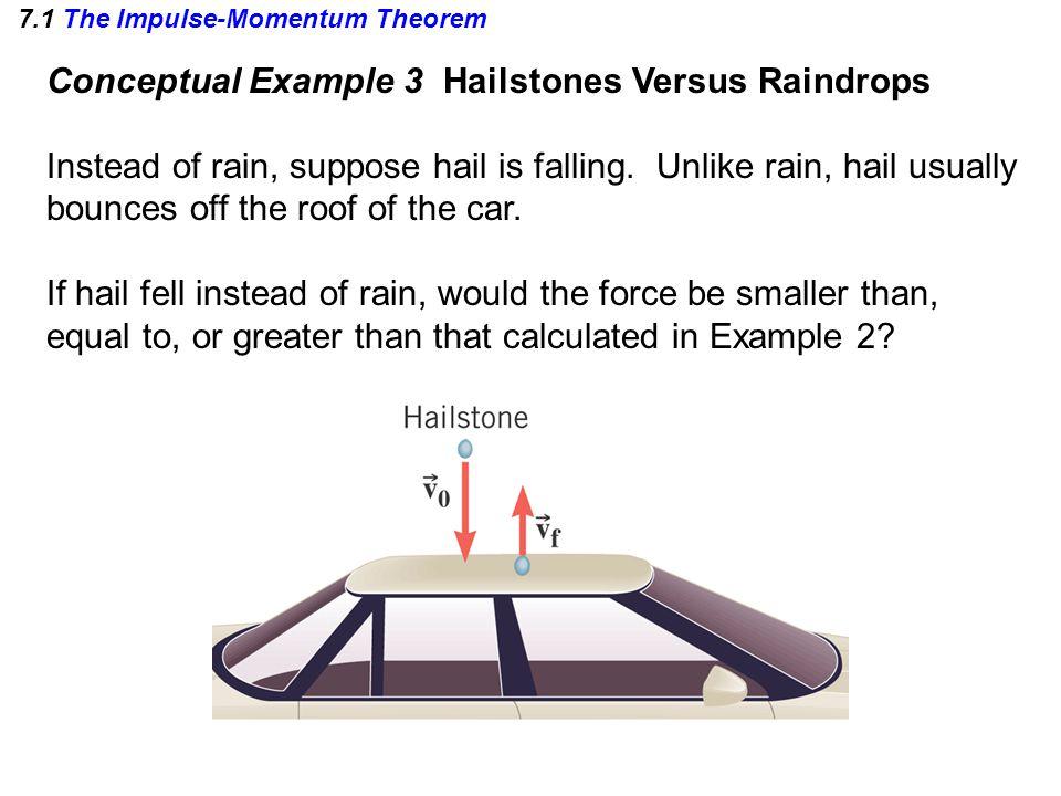 7.1 The Impulse-Momentum Theorem Conceptual Example 3 Hailstones Versus Raindrops Instead of rain, suppose hail is falling. Unlike rain, hail usually