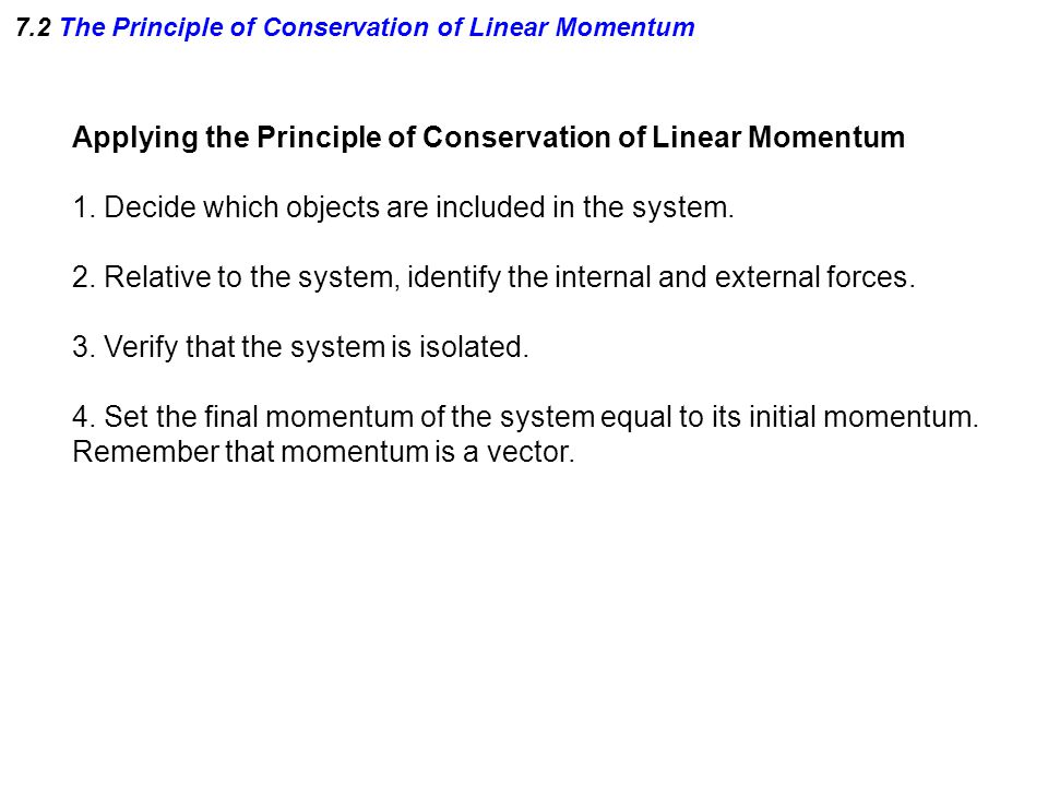 Applying the Principle of Conservation of Linear Momentum 1. Decide which objects are included in the system. 2. Relative to the system, identify the
