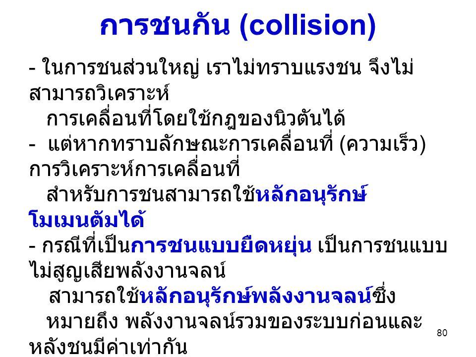 80 การชนกัน (collision) - ในการชนส่วนใหญ่ เราไม่ทราบแรงชน จึงไม่ สามารถวิเคราะห์ การเคลื่อนที่โดยใช้กฎของนิวตันได้ - แต่หากทราบลักษณะการเคลื่อนที่ ( ค