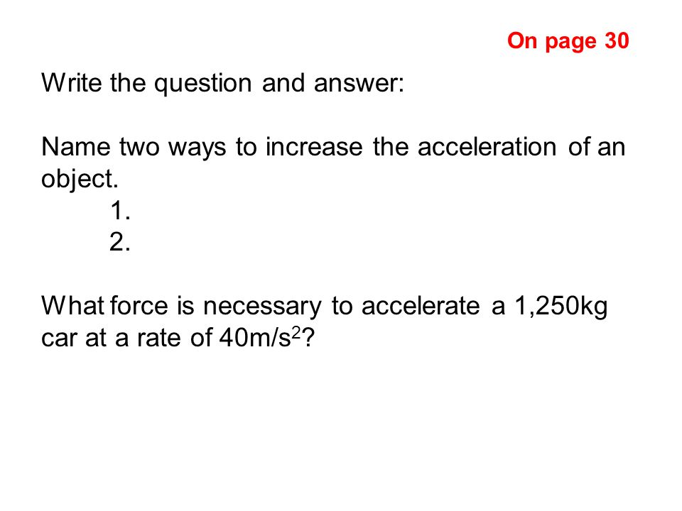 Write the question and answer: Name two ways to increase the acceleration of an object.