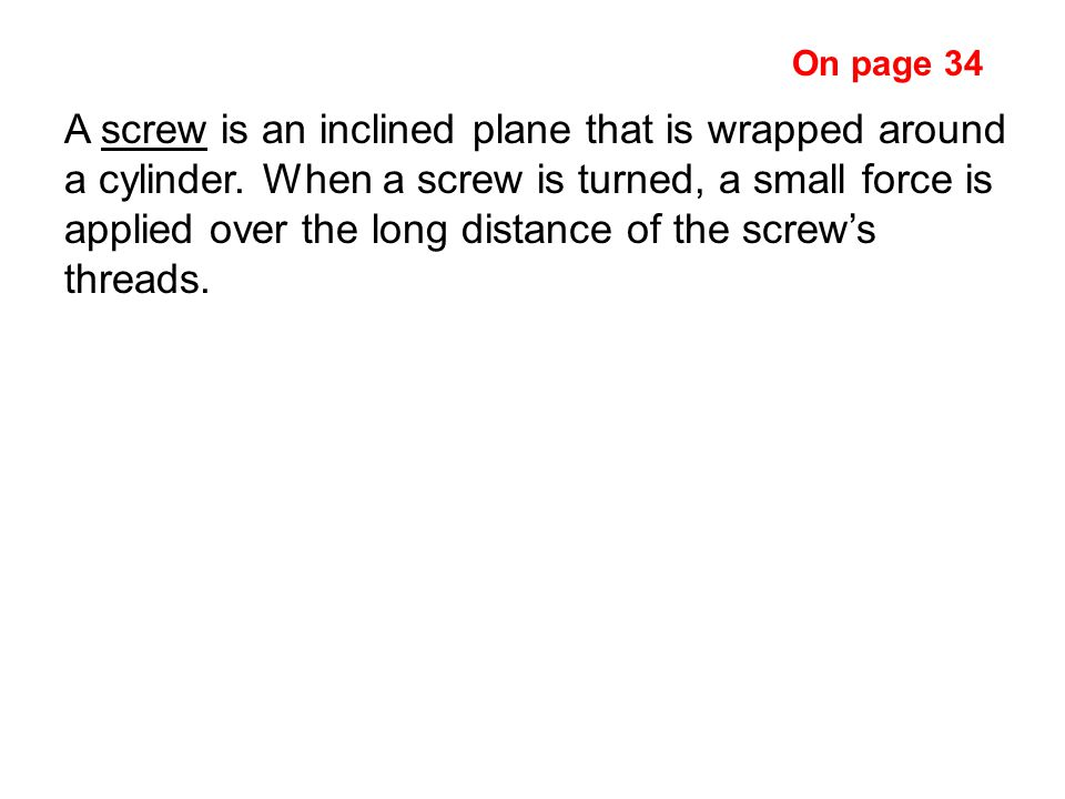 A screw is an inclined plane that is wrapped around a cylinder.