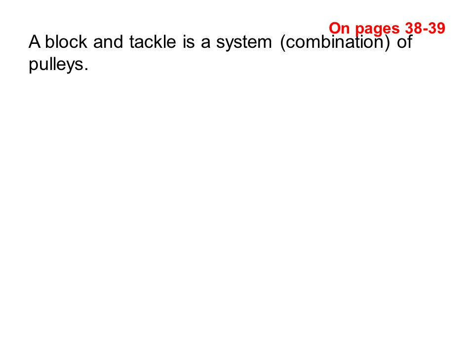 A block and tackle is a system (combination) of pulleys. On pages 38-39