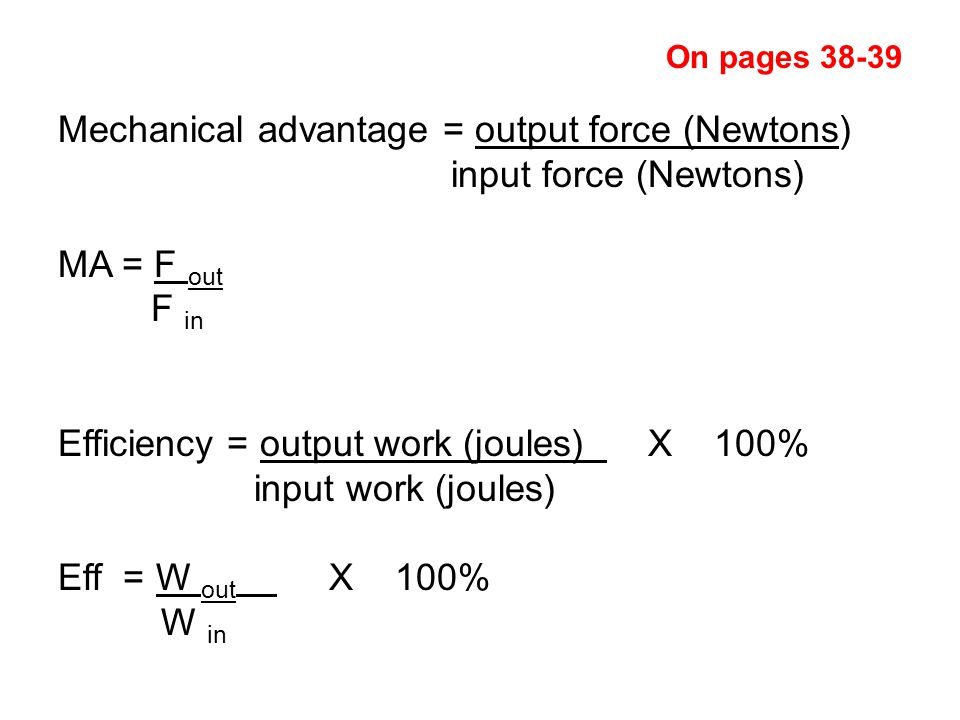 Mechanical advantage = output force (Newtons) input force (Newtons) MA = F out F in Efficiency = output work (joules) X 100% input work (joules) Eff = W out X 100% W in On pages 38-39