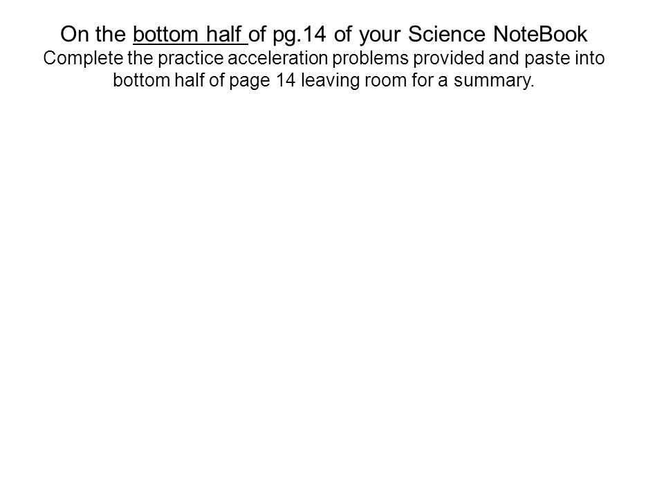On the bottom half of pg.14 of your Science NoteBook Complete the practice acceleration problems provided and paste into bottom half of page 14 leaving room for a summary.