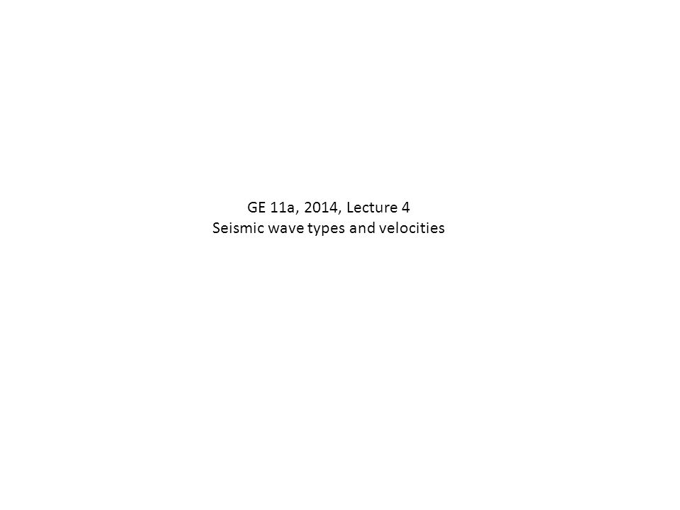 GE 11a, 2014, Lecture 4 Seismic wave types and velocities