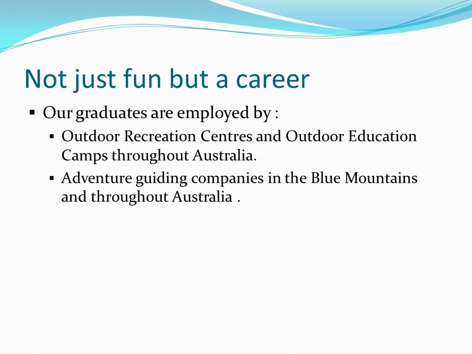 Not just fun but a career  Our graduates are employed by :  Outdoor Recreation Centres and Outdoor Education Camps throughout Australia.